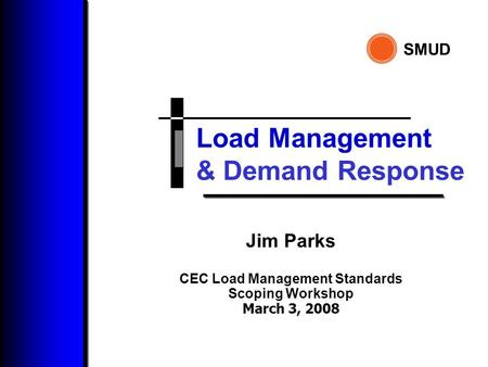 Load Management SMUD & Demand Response Jim Parks CEC Load Management Standards Scoping Workshop March 3, 2008.