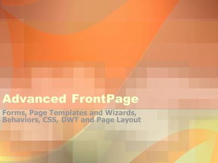 Advanced FrontPage Forms, Page Templates and Wizards, Behaviors, CSS, DWT and Page Layout.