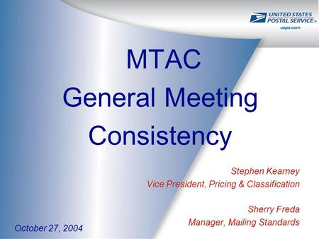 MTAC General Meeting Consistency Stephen Kearney Vice President, Pricing & Classification Sherry Freda Manager, Mailing Standards October 27, 2004.