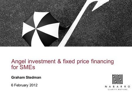 Angel investment & fixed price financing for SMEs Graham Stedman 6 February 2012.