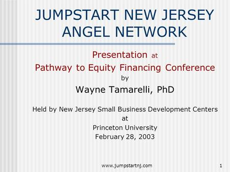 Www.jumpstartnj.com1 JUMPSTART NEW JERSEY ANGEL NETWORK Presentation at Pathway to Equity Financing Conference by Wayne Tamarelli, PhD Held by New Jersey.