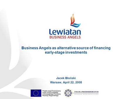Jacek Błoński Warsaw, April 22, 2008 Business Angels as alternative source of financing early-stage investments.