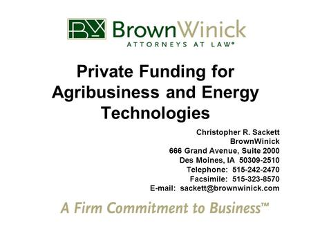 Private Funding for Agribusiness and Energy Technologies Christopher R. Sackett BrownWinick 666 Grand Avenue, Suite 2000 Des Moines, IA 50309-2510 Telephone: