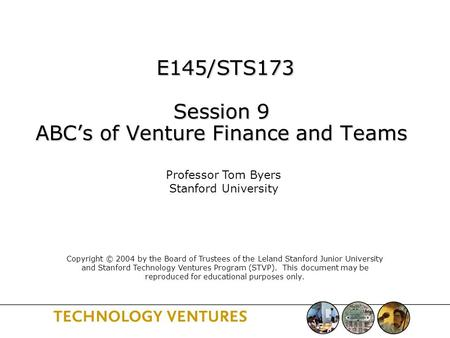 E145/STS173 Session 9 ABC's of Venture Finance and Teams E145/STS173 Session 9 ABC's of Venture Finance and Teams Professor Tom Byers Stanford University.