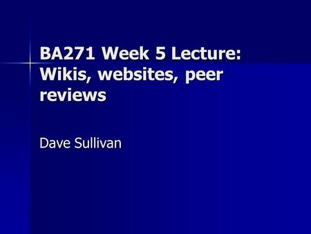 BA271 Week 5 Lecture: Wikis, websites, peer reviews Dave Sullivan.