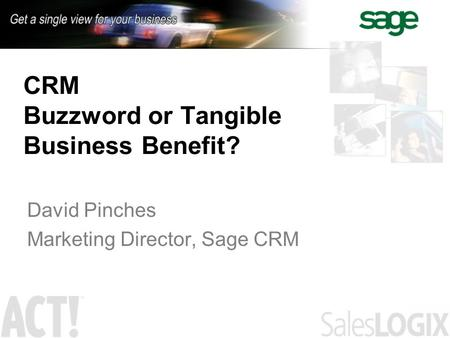 CRM Buzzword or Tangible Business Benefit? David Pinches Marketing Director, Sage CRM.