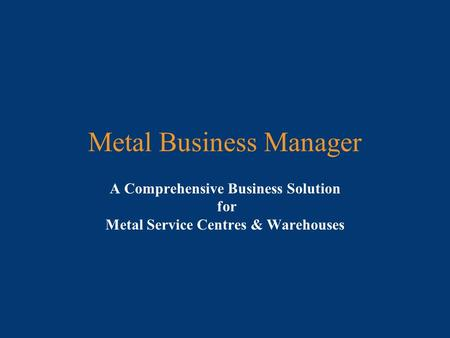 Metal Business Manager A Comprehensive Business Solution for Metal Service Centres & Warehouses.
