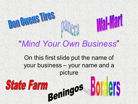 """Mind Your Own Business"" On this first slide put the name of your business – your name and a picture."