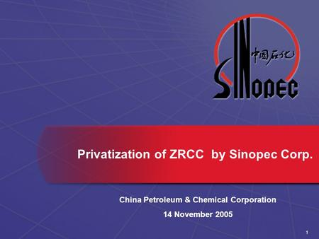 1 Privatization of ZRCC by Sinopec Corp. China Petroleum & Chemical Corporation 14 November 2005.