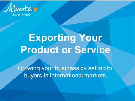Exporting Your Product or Service Growing your business by selling to buyers in international markets.