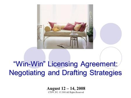 """Win-Win"" LicensingAgreement: Negotiating and Drafting Strategies ""Win-Win"" Licensing Agreement: Negotiating and Drafting Strategies August 12 – 14, 2008."
