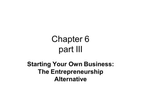 Chapter 6 part III Starting Your Own Business: The Entrepreneurship Alternative.