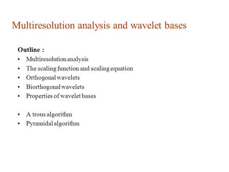 Multiresolution analysis and wavelet bases Outline : Multiresolution analysis The scaling function and scaling equation Orthogonal wavelets Biorthogonal.