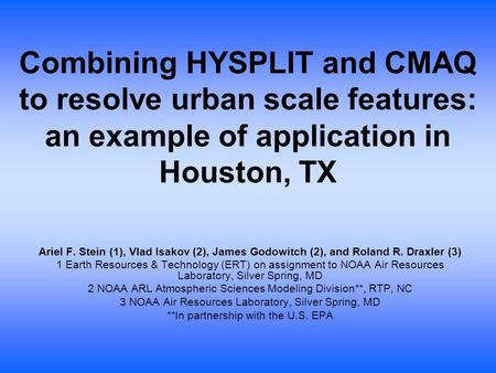Combining HYSPLIT and CMAQ to resolve urban scale features: an example of application in Houston, TX Ariel F. Stein (1), Vlad Isakov (2), James Godowitch.
