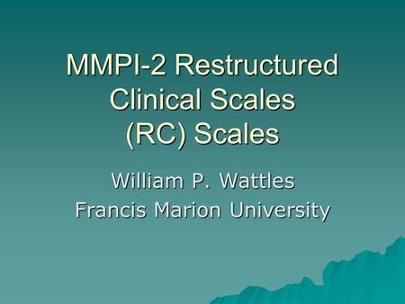 MMPI-2 Restructured Clinical Scales (RC) Scales William P. Wattles Francis Marion University.
