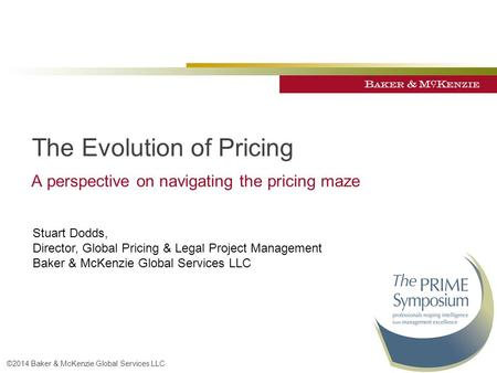 ©2014 Baker & McKenzie Global Services LLC The Evolution of Pricing A perspective on navigating the pricing maze Stuart Dodds, Director, Global Pricing.