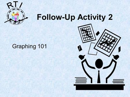 R T I Follow-Up Activity 2 Graphing 101. R T I Follow-up activity to consider the benefits and cons of …. –Graphing by hand, –Graphing with excel –Using.
