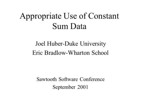 Appropriate Use of Constant Sum Data Joel Huber-Duke University Eric Bradlow-Wharton School Sawtooth Software Conference September 2001.