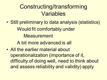 Constructing/transforming Variables Still preliminary to data analysis (statistics) Would fit comfortably under Measurement A bit more advanced is all.