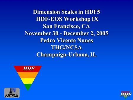 HDF Dimension Scales in HDF5 HDF-EOS Workshop IX San Francisco, CA November 30 - December 2, 2005 Pedro Vicente Nunes THG/NCSA Champaign-Urbana, IL HDF.