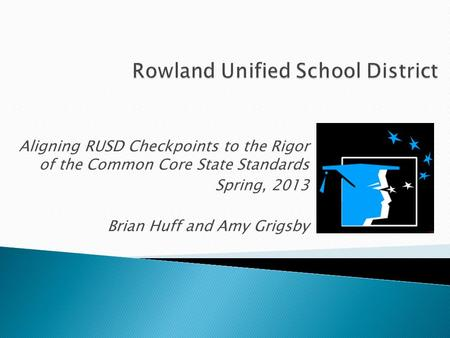 Aligning RUSD Checkpoints to the Rigor of the Common Core State Standards Spring, 2013 Brian Huff and Amy Grigsby.