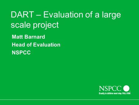 DART – Evaluation of a large scale project Matt Barnard Head of Evaluation NSPCC.