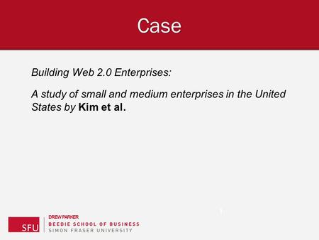 D R E W P A R K E R Building Web 2.0 Enterprises: A study of small and medium enterprises in the United States by Kim et al. Case 1.