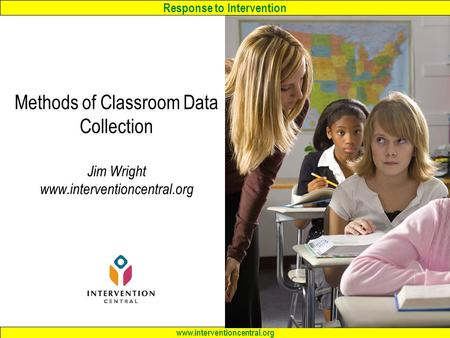 Response to Intervention www.interventioncentral.org Methods of Classroom Data Collection Jim Wright www.interventioncentral.org.