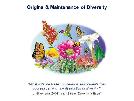 "Origins & Maintenance of Diversity ""What puts the brakes on demons and prevents their success causing the destruction of diversity?"" J. Silvertown (2005),"