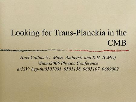 Looking for Trans-Planckia in the CMB Hael Collins (U. Mass, Amherst) and R.H. (CMU) Miami2006 Physics Conference arXiV: hep-th/0507081, 0501158, 0605107,