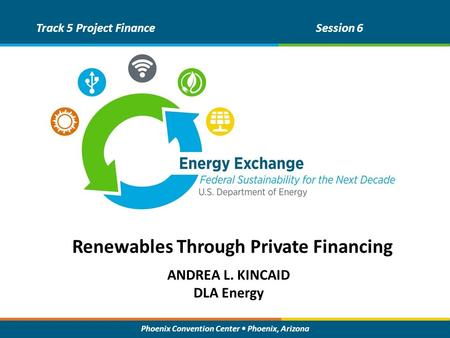 Phoenix Convention Center Phoenix, Arizona ANDREA L. KINCAID DLA Energy Track 5 Project FinanceSession 6 Renewables Through Private Financing.