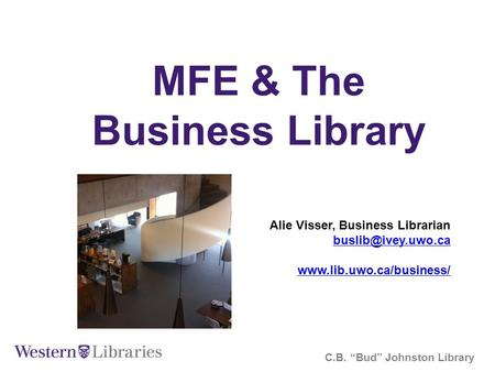 "MFE & The Business Library C.B. ""Bud"" Johnston Library Alie Visser, Business Librarian"