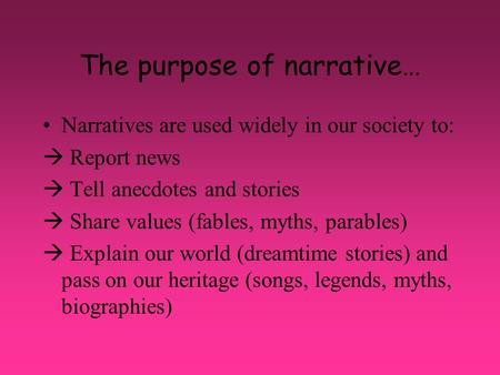 The purpose of narrative… Narratives are used widely in our society to:  Report news  Tell anecdotes and stories  Share values (fables, myths, parables)