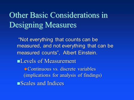 "Other Basic Considerations in Designing Measures ""Not everything that counts can be measured, and not everything that can be measured counts"", Albert Einstein."