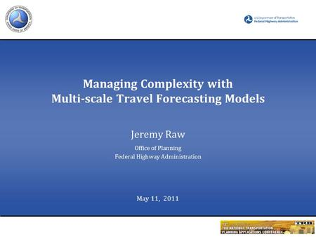 Managing Complexity with Multi-scale Travel Forecasting Models Jeremy Raw Office of Planning Federal Highway Administration May 11, 2011.
