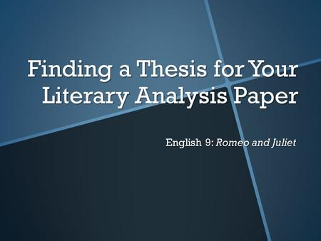 Finding a Thesis for Your Literary Analysis Paper English 9: Romeo and Juliet.
