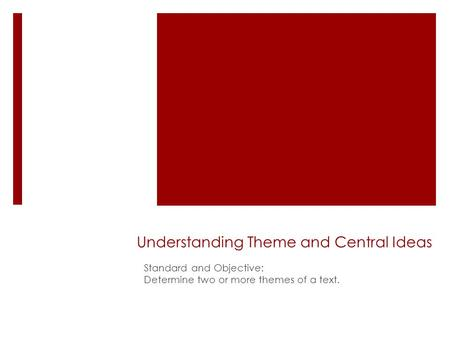 Understanding Theme and Central Ideas Standard and Objective: Determine two or more themes of a text.