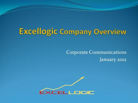 Corporate Communications January 2012. 1. Excellogic 2. Excellogic Services 3. Mitigate Risks for Customers 4. Why Choose Excellogic? 5. Excellogic Presence.