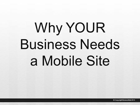 Why YOUR Business Needs a Mobile Site © Copyright BiznessWeb 2013.