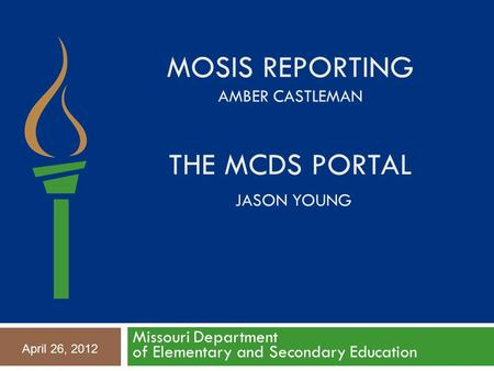 MOSIS REPORTING AMBER CASTLEMAN THE MCDS PORTAL JASON YOUNG Missouri Department of Elementary and Secondary Education April 26, 2012.