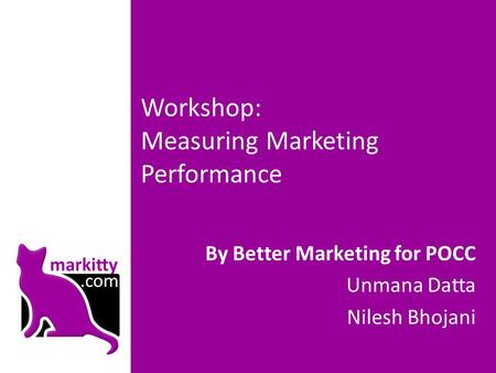 Workshop: Measuring Marketing Performance By Better Marketing for POCC Unmana Datta Nilesh Bhojani.
