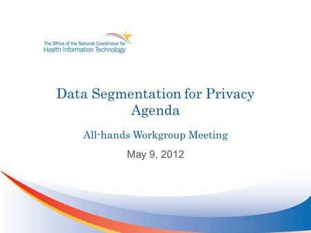 Data Segmentation for Privacy Agenda All-hands Workgroup Meeting May 9, 2012.