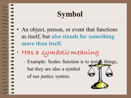 Symbol An object, person, or event that functions as itself, but also stands for something more than itself. Has a symbolic meaning –Example: Scales function.