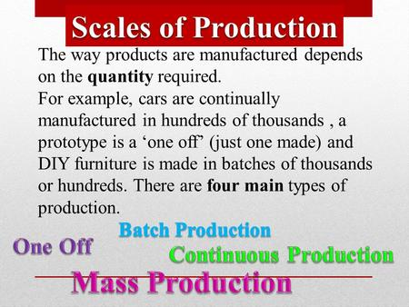 The way products are manufactured depends on the quantity required. For example, cars are continually manufactured in hundreds of thousands, a prototype.