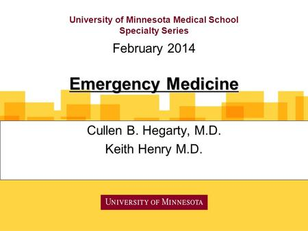 University of Minnesota Medical School Specialty Series Cullen B. Hegarty, M.D. Keith Henry M.D. February 2014 Emergency Medicine.