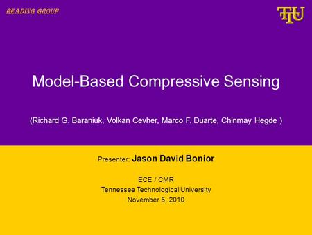 Model-Based Compressive Sensing Presenter: Jason David Bonior ECE / CMR Tennessee Technological University November 5, 2010 Reading Group (Richard G. Baraniuk,