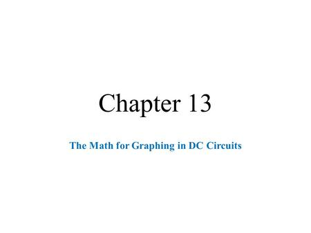Chapter 13 The Math for Graphing in DC Circuits. Graphing Overview  Critical for practical analysis many different natural systems. Note: Theoretical.
