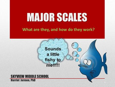 What are they, and how do they work? MAJOR SCALES SKYVIEW MIDDLE SCHOOL Harriet Jarmon, PhD Sounds a little fishy to me!!!!!