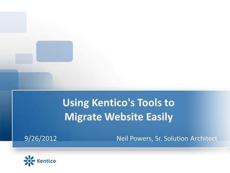 Using Kentico's Tools to Migrate Website Easily 9/26/2012Neil Powers, Sr. Solution Architect.