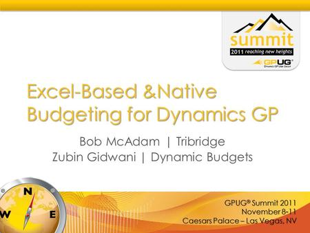 GPUG ® Summit 2011 November 8-11 Caesars Palace – Las Vegas, NV Excel-Based &Native Budgeting for Dynamics GP Bob McAdam | Tribridge Zubin Gidwani | Dynamic.